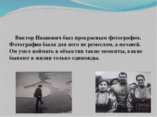 Виктор Иванович был прекрасным фотографом. Фотография была для него не ремес