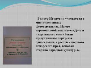Виктор Иванович участвовал в многочисленных фотовыставках. На его персональн