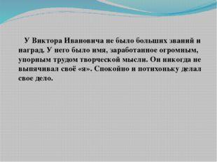 У Виктора Ивановича не было больших званий и наград. У него было имя, зарабо