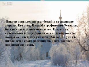 Виктор появился на свет божий в крещенские морозы. Его отец, Иван Митрофанов