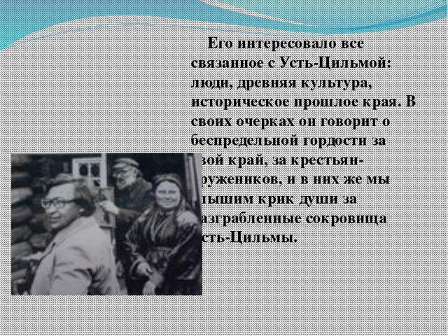 Его интересовало все связанное с Усть-Цильмой: люди, древняя культура, истор...