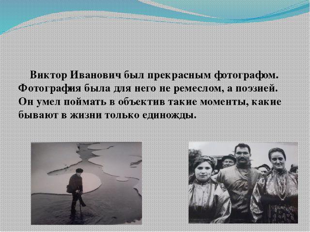 Виктор Иванович был прекрасным фотографом. Фотография была для него не ремес...