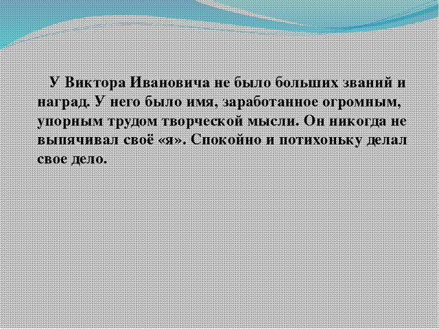 У Виктора Ивановича не было больших званий и наград. У него было имя, зарабо...