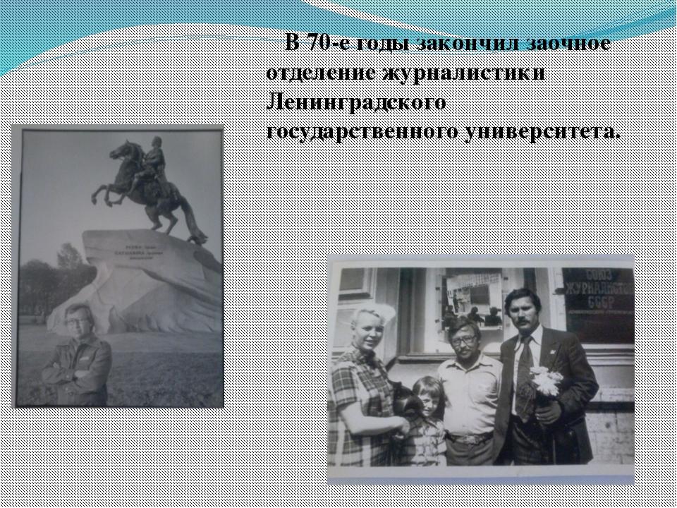 В 70-е годы закончил заочное отделение журналистики Ленинградского государст...