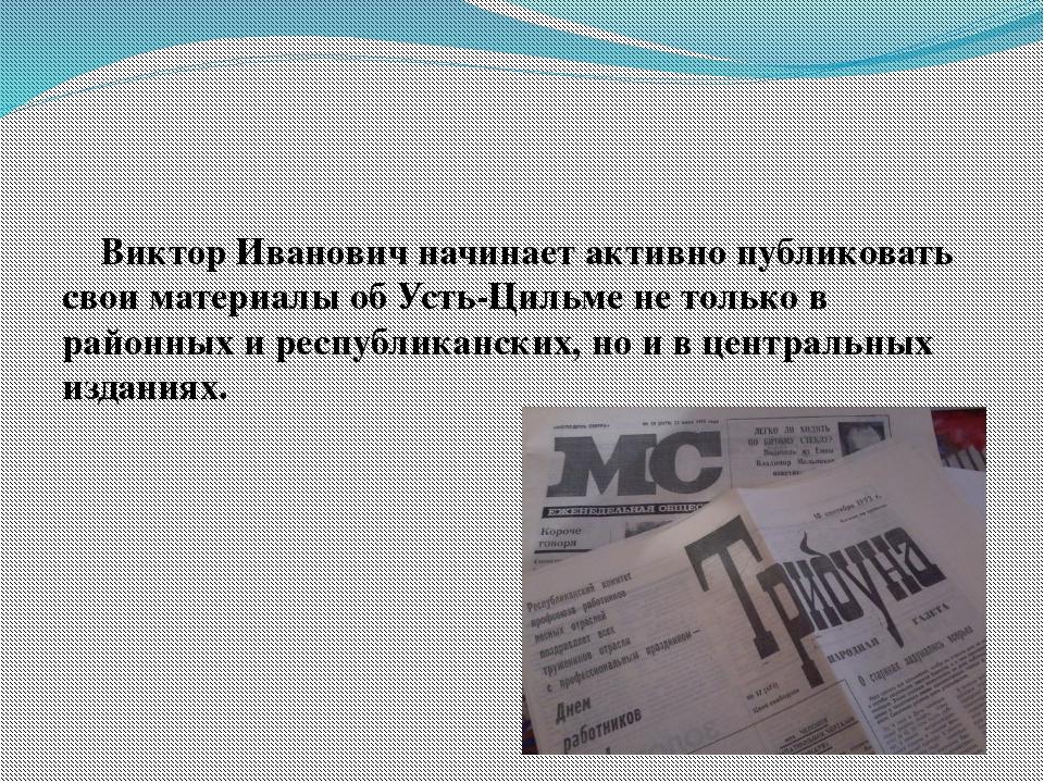 Виктор Иванович начинает активно публиковать свои материалы об Усть-Цильме н...
