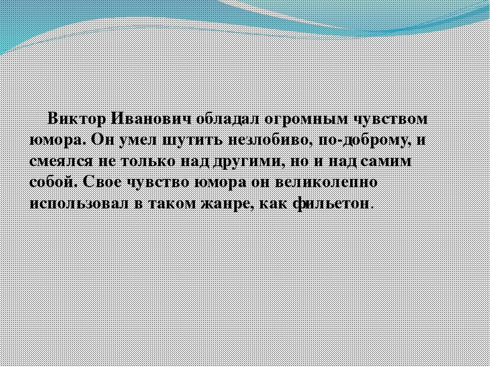 Виктор Иванович обладал огромным чувством юмора. Он умел шутить незлобиво, п...