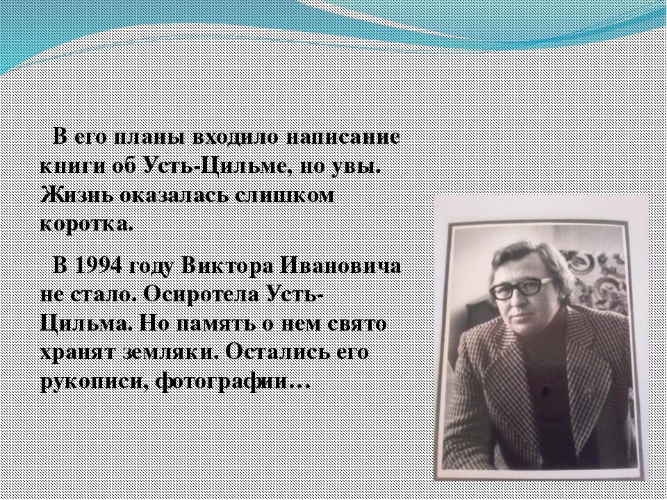 В его планы входило написание книги об Усть-Цильме, но увы. Жизнь оказалась...