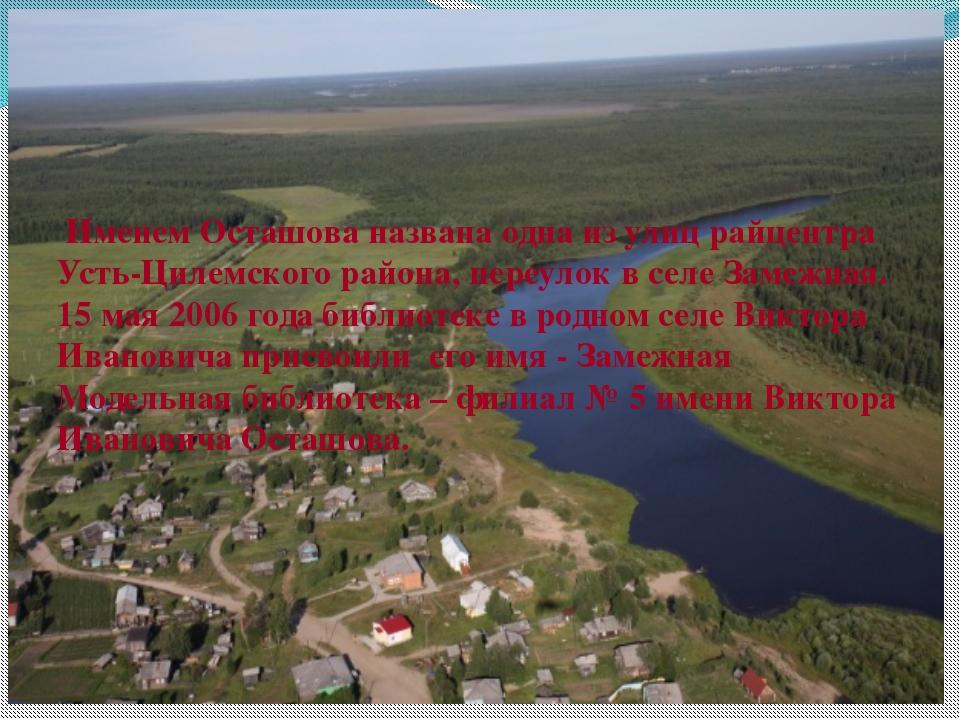 Именем Осташова названа одна из улиц райцентра Усть-Цилемского района, переу...