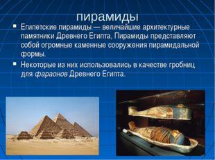 пирамиды Египетские пирамиды — величайшие архитектурные памятники Древнего Ег