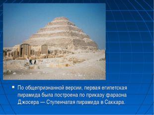 По общепризнанной версии, первая египетская пирамида была построена по приказ