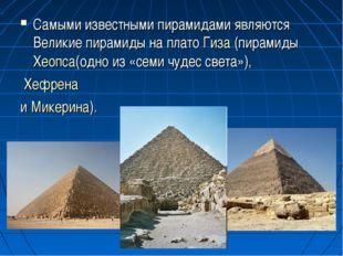 Самыми известными пирамидами являются Великие пирамиды на плато Гиза (пирамид