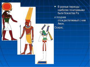 В разные периоды наиболее почитаемыми были божества Ра и позднее отождествляе