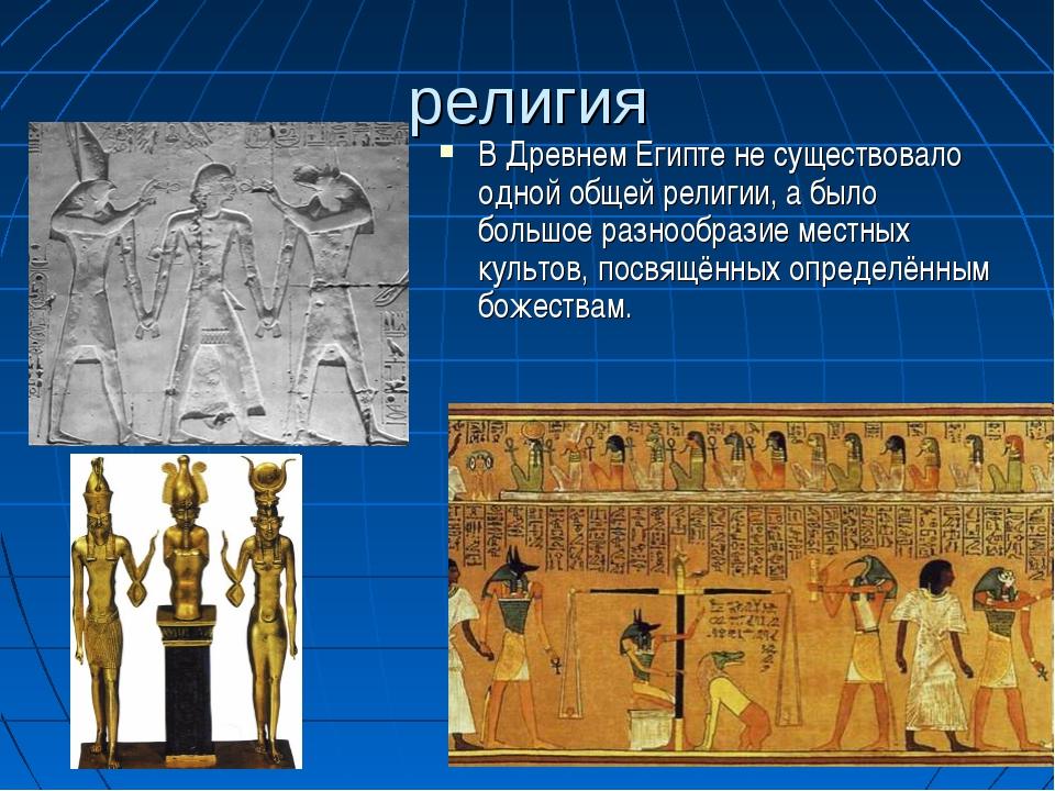 религия В Древнем Египте не существовало одной общей религии, а было большое...