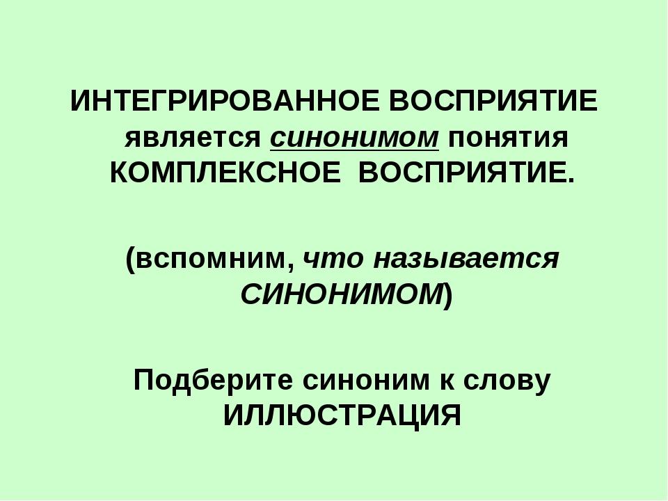 ИНТЕГРИРОВАННОЕ ВОСПРИЯТИЕ является синонимом понятия КОМПЛЕКСНОЕ ВОСПРИЯТИЕ...