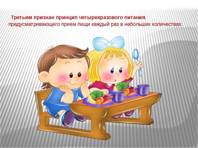 Третьим признан принцип четырехразового питания, предусматривающего прием пи...