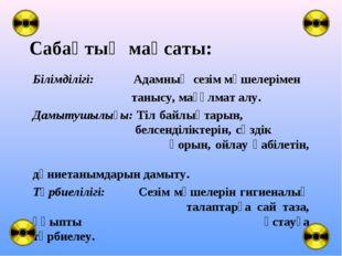 Сабақтың мақсаты: Білімділігі: Адамның сезім мүшелерімен танысу, мағұлмат алу
