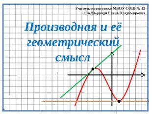 Производная и её геометрический смысл Учитель математики МБОУ СОШ № 42 Елефте