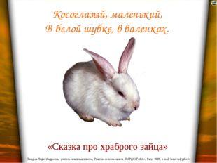 Косоглазый, маленький, В белой шубке, в валенках. «Сказка про храброго зайца»