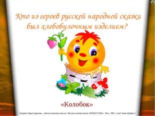 Кто из героев русской народной сказки был хлебобулочным изделием? «Колобок» Л