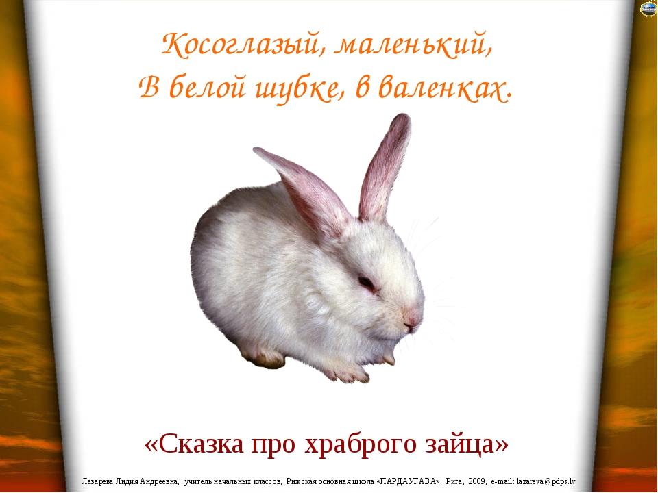 Косоглазый, маленький, В белой шубке, в валенках. «Сказка про храброго зайца»...