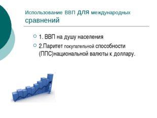 Использование ВВП для международных сравнений 1. ВВП на душу населения 2.Пари