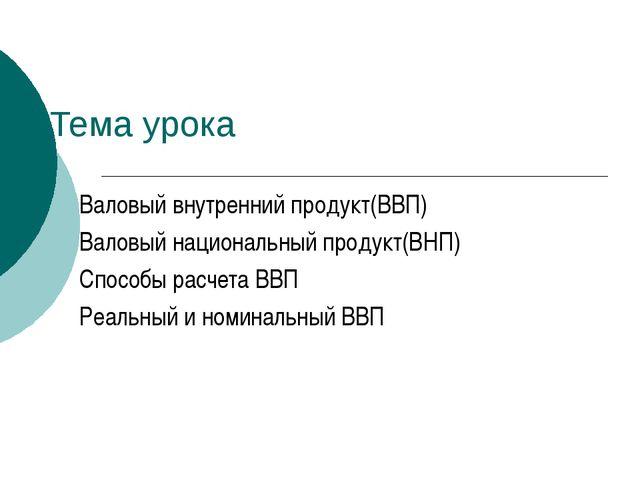 Тема урока Валовый внутренний продукт(ВВП) Валовый национальный продукт(ВНП)...