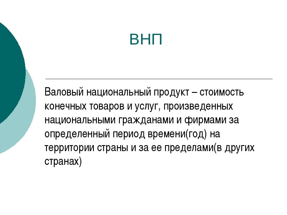 ВНП Валовый национальный продукт – стоимость конечных товаров и услуг, произ...