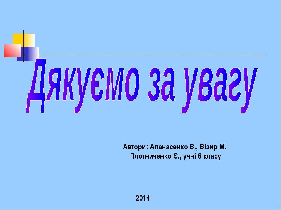 Автори: Апанасенко В., Візир М.. Плотниченко Є., учні 6 класу 2014