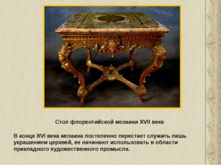 Стол флорентийской мозаики XVII века В конце XVI века мозаика постепенно пере