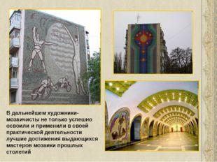В дальнейшем художники-мозаичисты не только успешно освоили и применили в сво