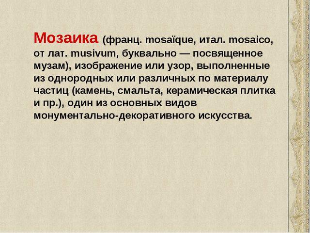 Мозаика (франц. mosaïque, итал. mosaico, от лат. musivum, буквально — посвяще...