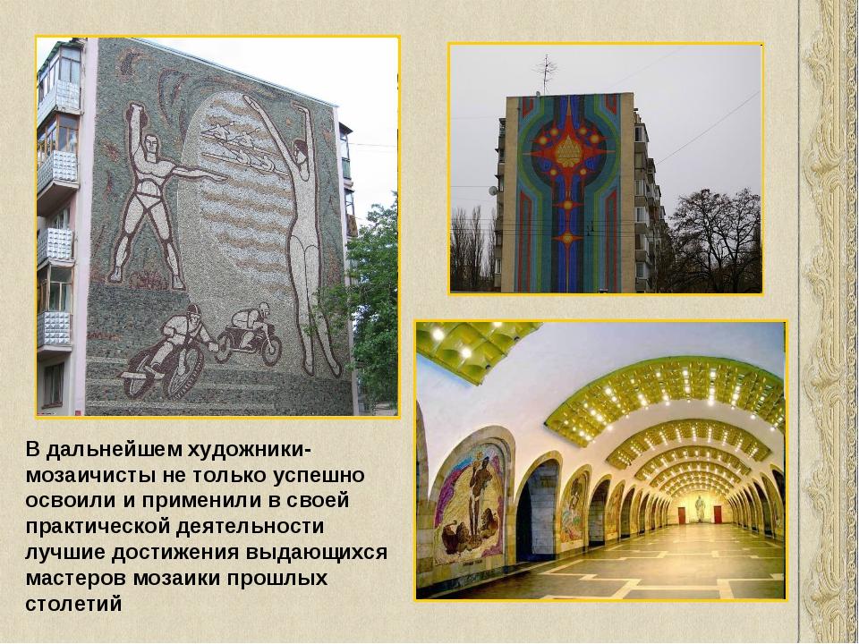 В дальнейшем художники-мозаичисты не только успешно освоили и применили в сво...