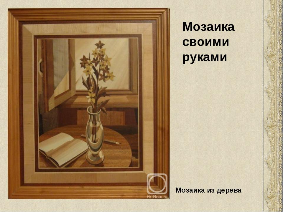 Мозаика своими руками Мозаика из дерева