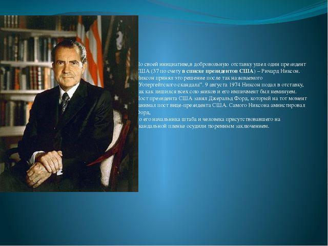 По своей инициативе,в добровольную отставку ушел один президент США (37 по с...