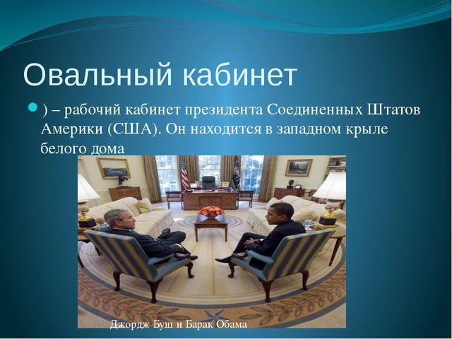 Овальный кабинет ) – рабочий кабинет президента Соединенных Штатов Америки (С...