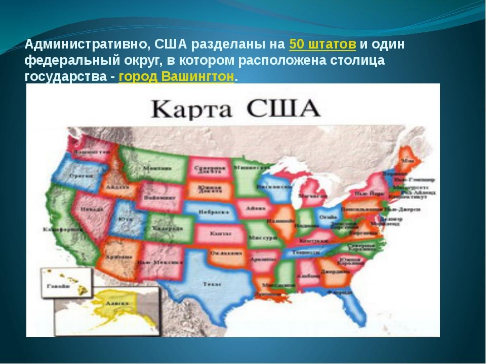 Административно, США разделаны на 50 штатов и один федеральный округ, в котор...