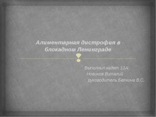 Алиментарная дистрофия в блокадном Ленинграде Выполнил кадет 11А: Новиков Вит