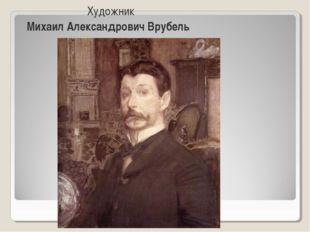 Художник Михаил Александрович Врубель