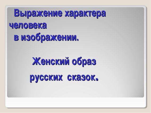 Выражение характера человека в изображении. Женский образ русских сказок.