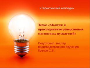 Тема: «Монтаж и присоединение реверсивных магнитных пускателей» Подготовил: м