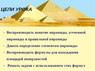 ЦЕЛИ УРОКА Воспроизводить понятие пирамиды, усеченной пирамиды и правильной п
