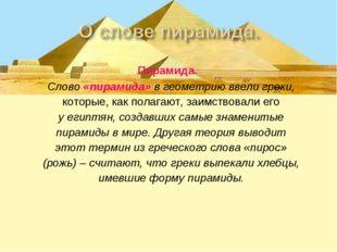 Пирамида. Слово «пирамида» в геометрию ввели греки, которые, как полагают, з