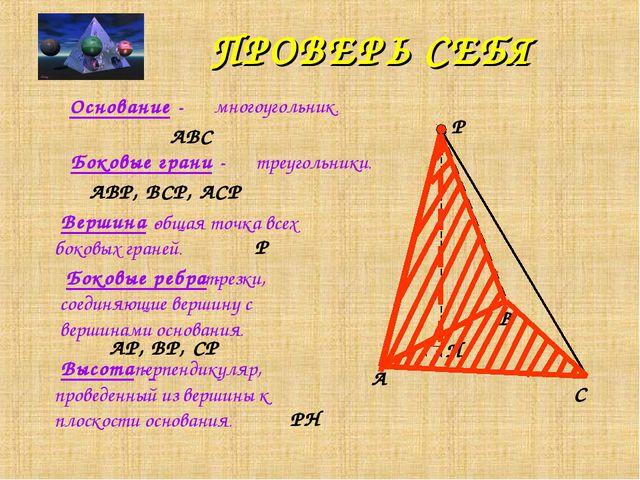 ПРОВЕРЬ СЕБЯ Высота - A B C P H Основание - ABC многоугольник. Боковые грани...