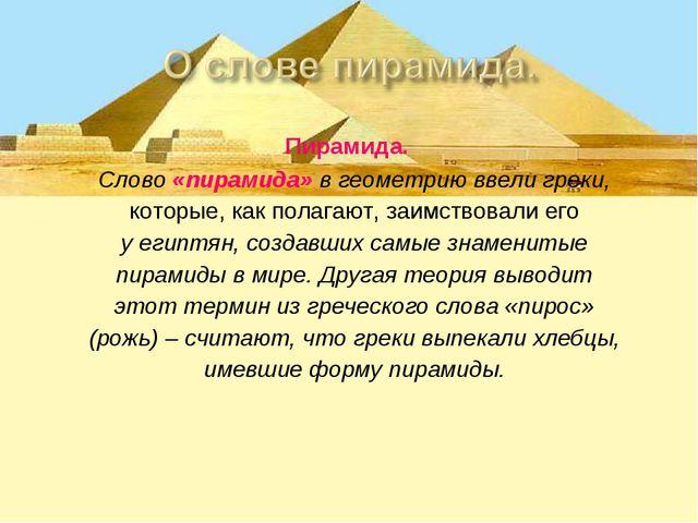 Пирамида. Слово «пирамида» в геометрию ввели греки, которые, как полагают, з...