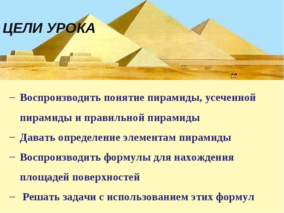 ЦЕЛИ УРОКА Воспроизводить понятие пирамиды, усеченной пирамиды и правильной п...