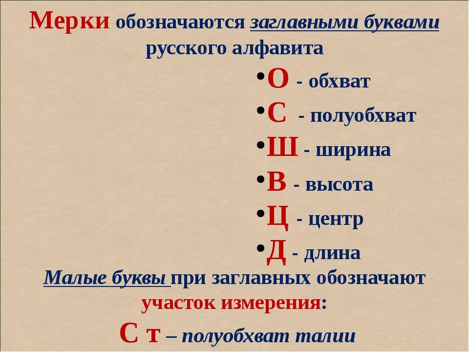 Мерки обозначаются заглавными буквами русского алфавита О - обхват С - полуо...
