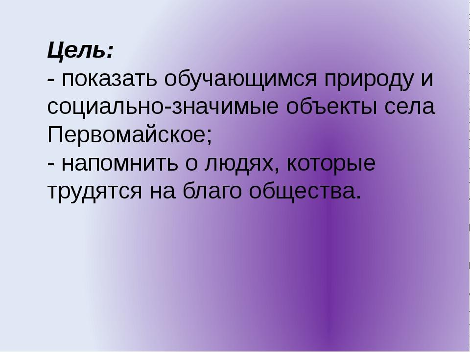 Цель: - показать обучающимся природу и социально-значимые объекты села Первом...