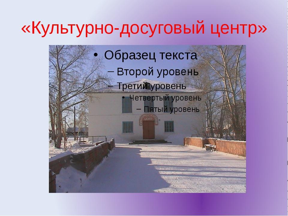 «Культурно-досуговый центр»
