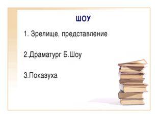 ШОУ 1. Зрелище, представление 2.Драматург Б.Шоу 3.Показуха
