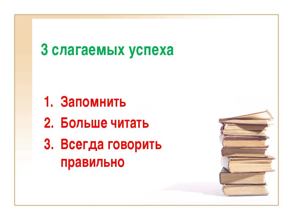 3 слагаемых успеха Запомнить Больше читать Всегда говорить правильно